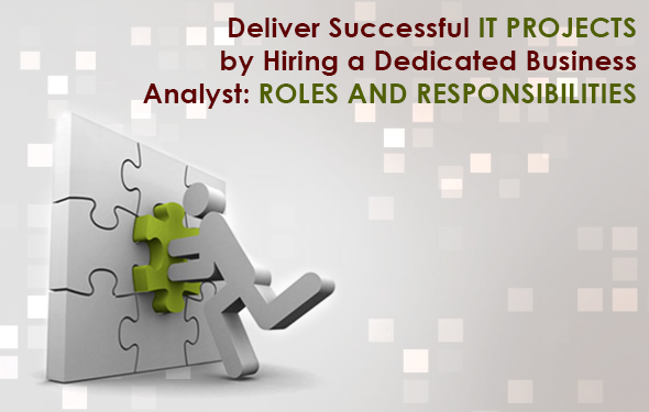Deliver Successful IT Projects by Hiring a Dedicated Business Analyst- Roles and Responsibilites